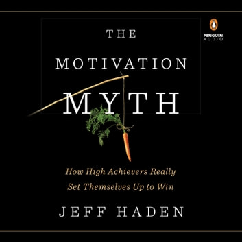 The Motivation Myth - How High Achievers Really Set Themselves Up to Win audiobook by Jeff Haden