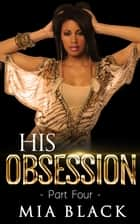 His Obsession 4 - His Obsession Series, #4 ebook by Mia Black