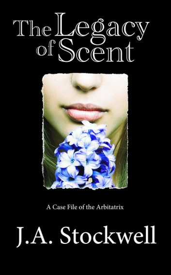 The Legacy of Scent - A Case File of the Arbitatrix ebook by J.A. Stockwell