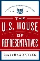The U.S. House of Representatives - Fundamentals of American Government ebook by Matthew Spieler