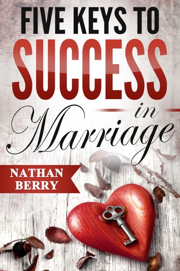 Five Keys to Success in Marriage ebook by Nathan Berry