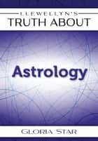 Llewellyn's Truth About Astrology ebook by Gloria Star