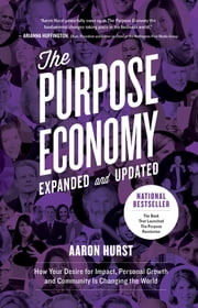 The Purpose Economy, Expanded and Updated - How Your Desire for Impact, Personal Growth and Community Is Changing the World ebook by Aaron Hurst