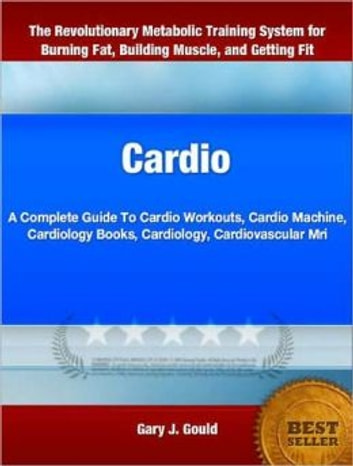 Cardio - A Complete Guide To Cardio Workouts, Cardio Machine, Cardiology Books, Cardiology, Cardiovascular Mri ebook by Gary Gould