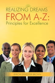 Realizing Dreams From A-Z: Principles for Excellence ebook by Byron Sylvester Brown