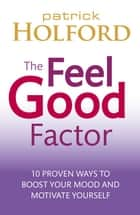 The Feel Good Factor - 10 proven ways to boost your mood and motivate yourself ebook by Patrick Holford BSc, DipION, FBANT,...