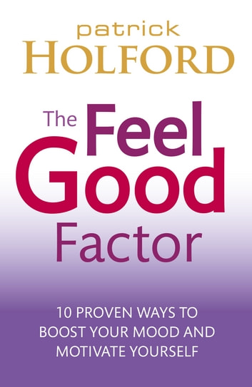 The Feel Good Factor - 10 proven ways to boost your mood and motivate yourself ebook by Patrick Holford BSc, DipION, FBANT, NTCRP