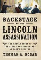 Backstage at the Lincoln Assassination - The Untold Story of the Actors and Stagehands at Ford's Theatre ebook by Thomas A. Bogar