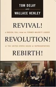 Revival! Revolution! Rebirth! - A Radical Call from the Former Majority Leader of the United States House of Representatives ebook by Tom DeLay,Wallace Henley