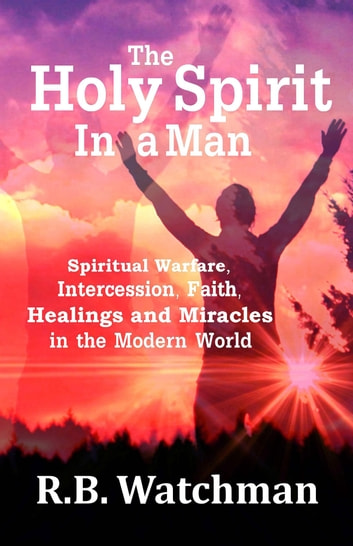 The Holy Spirit in a Man - Spiritual Warfare, Intercession, Faith, Healings and Miracles in a Modern World ebook by R. B. Watchman