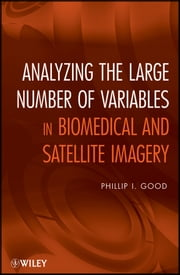 Analyzing the Large Number of Variables in Biomedical and Satellite Imagery ebook by Phillip I. Good