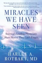 Miracles We Have Seen - America's Leading Physicians Share Stories They Can't Forget ebook by Harley Rotbart