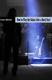 How to Play Guitar Like A Rock Star ebook by Cool Water