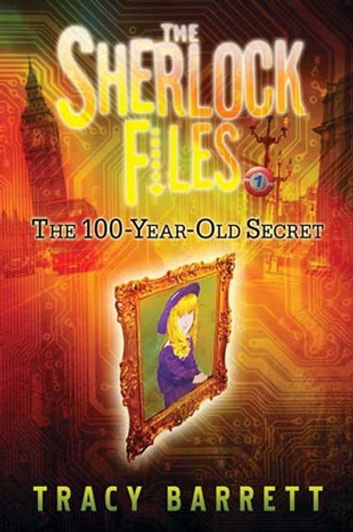 The 100-Year-Old Secret - The Sherlock Files Book One eBook by Tracy Barrett