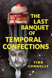 The Last Banquet of Temporal Confections - A Tor.com Original ebook by Tina Connolly