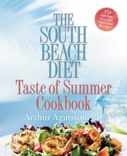 The South Beach Diet Taste of Summer Cookbook - 150 All-New Fast and Flavorful Recipes ebook by Arthur Agatston