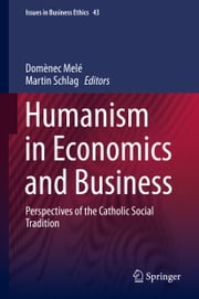 Humanism in Economics and Business - Perspectives of the Catholic Social Tradition ebook by Domènec Melé,Martin Schlag