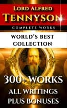 Tennyson Complete Works – World's Best Collection - 300+ Works - Alfred Lord Tennyson's Complete Poems, Poetry, Epics, Plays and Writings Plus Biography, Annotations & Bonuses ebook by Lord Alfred Tennyson, Eugene Parsons, Charles Kingsley,...
