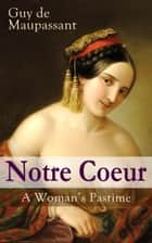 Notre Coeur - A Woman's Pastime - Psychological Novel from one of the greatest French writers, widely regarded as the 'Father of Modern Short Story' writing, known for The Necklace, Boule de Suif, Bel-Ami, A Life… ebook by Guy de Maupassant