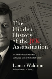 The Hidden History of the JFK Assassination - The Definitive Account of the Most Controversial Crime of the Twentieth Century ebook by Lamar Waldron