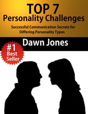 Top 7 Personality Challenges - Successful Communication Secrets for Differing Personality Types ebook by Dawn Jones