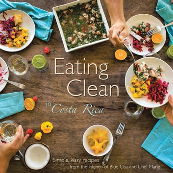 Eating Clean in Costa Rica - Simple, Easy Recipes from the Kitchen of Blue Osa and Chef Marie ebook by Chef Marie