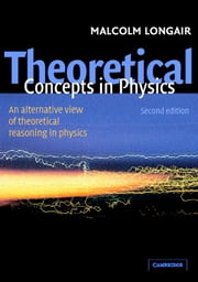 Theoretical Concepts in Physics - An Alternative View of Theoretical Reasoning in Physics ebook by Malcolm S. Longair