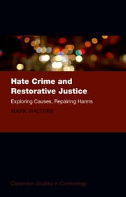 Hate Crime and Restorative Justice - Exploring Causes, Repairing Harms ebook by Mark Austin Walters