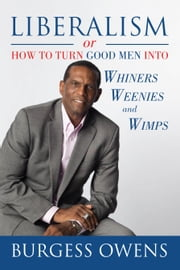 Liberalism or How to Turn Good Men into Whiners, Weenies and Wimps ebook by Burgess Owens