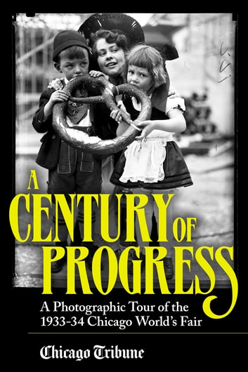 Century of Progress - A Photographic Tour of the 1933-34 Chicago World's Fair ebook by Chicago Tribune Staff