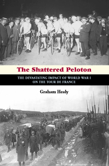 The Shattered Peloton - The Devastating Impact of World War I on the Tour de France ebook by Graham Healy