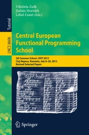 Central European Functional Programming School - 5th Summer School, CEFP 2013, Cluj-Napoca, Romania, July 8-20, 2013, Revised Selected Papers ebook by Lehel Csató,Zoltan Horvath,Viktória Zsók