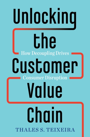 Unlocking the Customer Value Chain - How Decoupling Drives Consumer Disruption ebook by Thales S. Teixeira,Greg Piechota