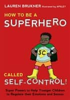 How to Be a Superhero Called Self-Control! - Super Powers to Help Younger Children to Regulate their Emotions and Senses ebook by Lauren Brukner, Apsley