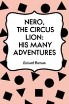 Nero, the Circus Lion: His Many Adventures ebook by Richard Barnum