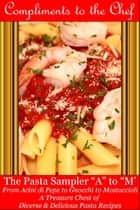 The Pasta Sampler A to M: From Acini di Pepe to Gnocchi to Mostaccioli ebook by Compliments to the Chef