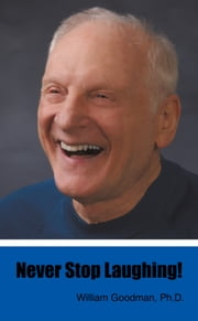 Never Stop Laughing! ebook by William Goodman, Ph.D.