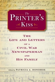 The Printer's Kiss - The Life and Letters of a Civil War Newspaperman and His Family ebook by Patricia A. Donohoe