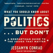 What You Should Know About Politics . . . But Don't - A Nonpartisan Guide to the Issues That Matter audiobook by Jessamyn Conrad