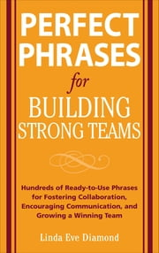 Perfect Phrases for Building Strong Teams: Hundreds of Ready-to-Use Phrases for Fostering Collaboration, Encouraging Communication, and Growing a Winning Team ebook by Linda Eve Diamond
