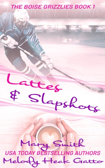 Lattes and Slapshots (The Boise Grizzlies Book 1) ebook by Melody Heck Gatto,Mary Smith