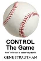 CONTROL The Game: How to win as a baseball pitcher ebook by Gene Strautman