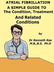 Atrial Fibrillation A Simple Guide to The Condition, Treatment And Related Diseases ebook by Kenneth Kee