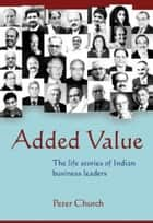 Added Value – the life stories of Indian Business Leaders ebook by Peter  Church