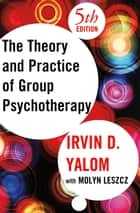 The Theory and Practice of Group Psychotherapy eBook by Irvin D. Yalom, Molyn Leszcz