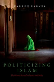 Politicizing Islam - The Islamic Revival in France and India ebook by Z. Fareen Parvez