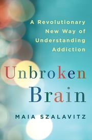 Unbroken Brain - A Revolutionary New Way of Understanding Addiction ebook by Maia Szalavitz