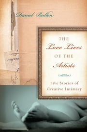 The Love Lives of the Artists - Five Stories of Creative Intimacy ebook by Daniel Bullen