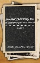 Snapshots of Judy-Ism or Christianity Vis-À-Vis Judaism - Part 2 ebook by Judith Solomon Franco