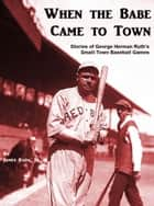 When the Babe Came to Town: Stories of George Herman Ruth's Small-Town Baseball Games ebook by James Rada Jr